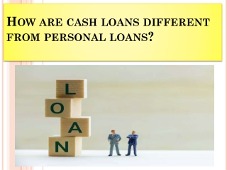 How are cash loans different from personal loans?