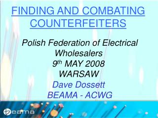 FINDING AND COMBATING COUNTERFEITERS  Polish Federation of Electrical Wholesalers 9 th  MAY 2008 WARSAW Dave Dossett  BE