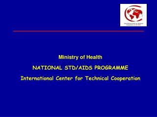 Ministry of Health NATIONAL STD/AIDS PROGRAMME International Center for Technical Cooperation