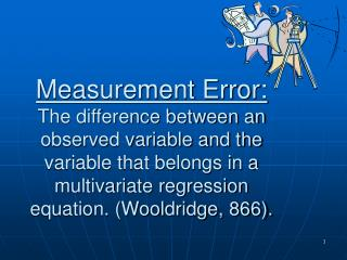 Measurement Error: The difference between an observed variable and the variable that belongs in a multivariate regressio