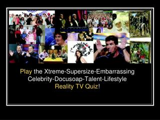 Play  the Xtreme-Supersize-Embarrassing Celebrity-Docusoap-Talent-Lifestyle  Reality TV Quiz !