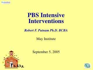 PBS Intensive Interventions Robert F. Putnam Ph.D. BCBA May Institute September 5, 2005