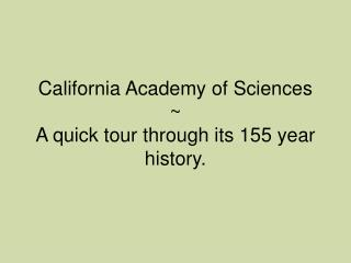 California Academy of Sciences ~  A quick tour through its 155 year history.