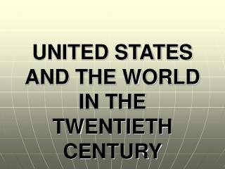UNITED STATES AND THE WORLD IN THE TWENTIETH CENTURY