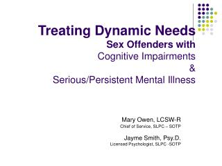 Treating Dynamic Needs Sex Offenders with  Cognitive Impairments  &  Serious/Persistent Mental Illness