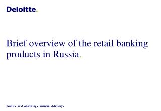 Brief overview of the retail banking products in Russia .