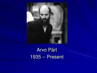 Arvo Pärt 1935 -- Present