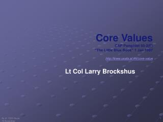 "Core Values  CAP Pamphlet 50-2(E) ""The Little Blue Book"" 1 Jan 1997 http://www.usafa.af.mil/core-value"