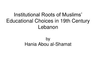 Institutional Roots of Muslims' Educational Choices in 19th Century Lebanon by Hania Abou al-Shamat