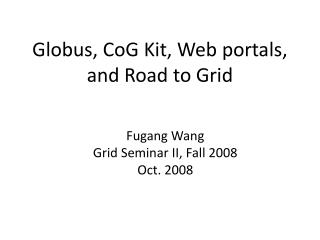Globus, CoG Kit, Web portals,  and Road to Grid