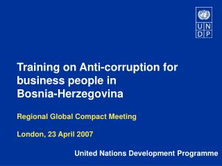 Training on Anti-corruption for business people in  Bosnia-Herzegovina Regional Global Compact Meeting London, 23 April