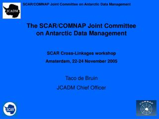 The SCAR/COMNAP Joint Committee on Antarctic Data Management SCAR Cross-Linkages workshop Amsterdam, 22-24 November 2005