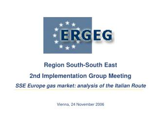 Region South-South East 2nd Implementation Group Meeting SSE Europe gas market: analysis of the Italian Route Vienna, 24