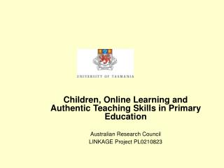 Children, Online Learning and Authentic Teaching Skills in Primary Education Australian Research Council  LINKAGE Projec