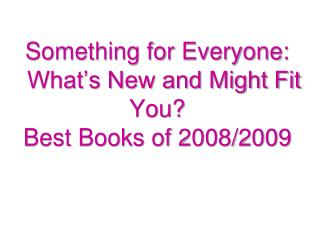 Something for Everyone:   What's New and Might Fit You? Best Books of 2008/2009