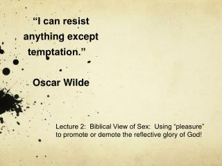 I can resist anything except temptation.                Oscar Wilde
