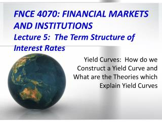 FNCE 4070: FINANCIAL MARKETS  AND INSTITUTIONS  Lecture 5:  The Term Structure of Interest Rates