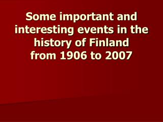 Some important and interesting events in the history of Finland from 1906 to 2007