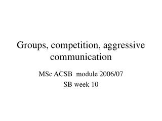 Groups, competition, aggressive communication