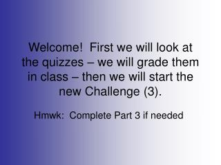 Welcome!  First we will look at the quizzes – we will grade them in class – then we will start the new Challenge (3)