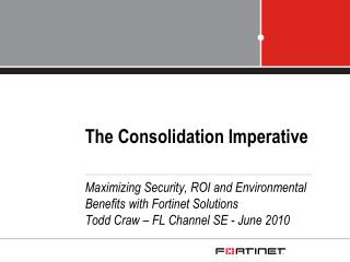 The Consolidation Imperative Maximizing Security, ROI and Environmental Benefits with Fortinet Solutions Todd Craw – FL