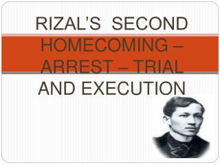 RIZAL'S  SECOND HOMECOMING  –  ARREST  –  TRIAL AND EXECUTION