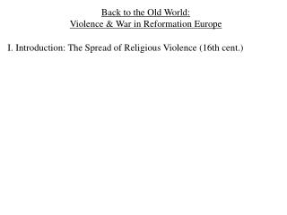 Back to the Old World:  Violence  War in Reformation Europe  I. Introduction: The Spread of Religious Violence 16th cent