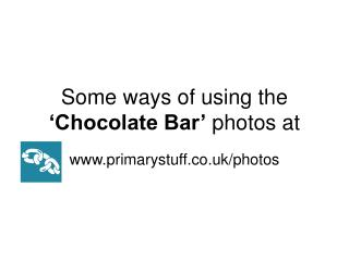 Some ways of using the 'Chocolate Bar' photos at