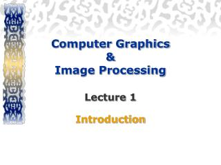 Computer Graphics  &  Image Processing Lecture 1 Introduction