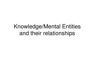 Knowledge/Mental Entities and their relationships