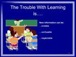 The Trouble With Learning is .