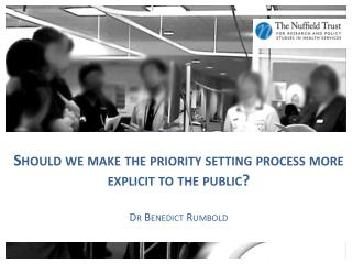 Should we make the priority setting process more explicit to the public? Dr Benedict  Rumbold