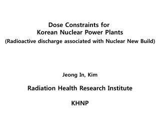Dose Constraints for  Korean Nuclear Power  Plants (Radioactive discharge associated with Nuclear New Build) Jeong In, K