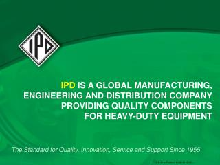 IPD  IS A GLOBAL MANUFACTURING, ENGINEERING AND DISTRIBUTION COMPANY PROVIDING QUALITY COMPONENTS  FOR HEAVY-DUTY EQUIPM
