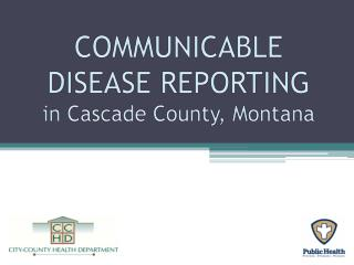 COMMUNICABLE  DISEASE REPORTING in Cascade County, Montana