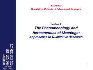 EDM6402 Qualitative Methods of Educational Research L ecture 2 The Phenomenology and Hermeneutics of Meanings: Approache